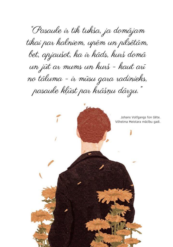 Pasaule ir tik tukša, ja domājam tikai par kalniem, upēm un pilsētām, bet, apjaušot, ka ir kāds, kurš domā un jūt ar mums un kurš - kaut arī no tāluma - ir mūsu gara radinieks, pasaule kļūst par krāšņu dārzu. Johans Volfgangs fon Gēte. Vilhelma Meistara mācību gadi.